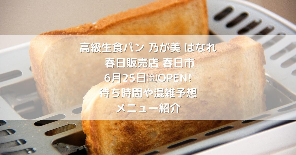 高級生食パン 乃が美 はなれ 春日販売店  春日市についに6月25日㈮OPEN!