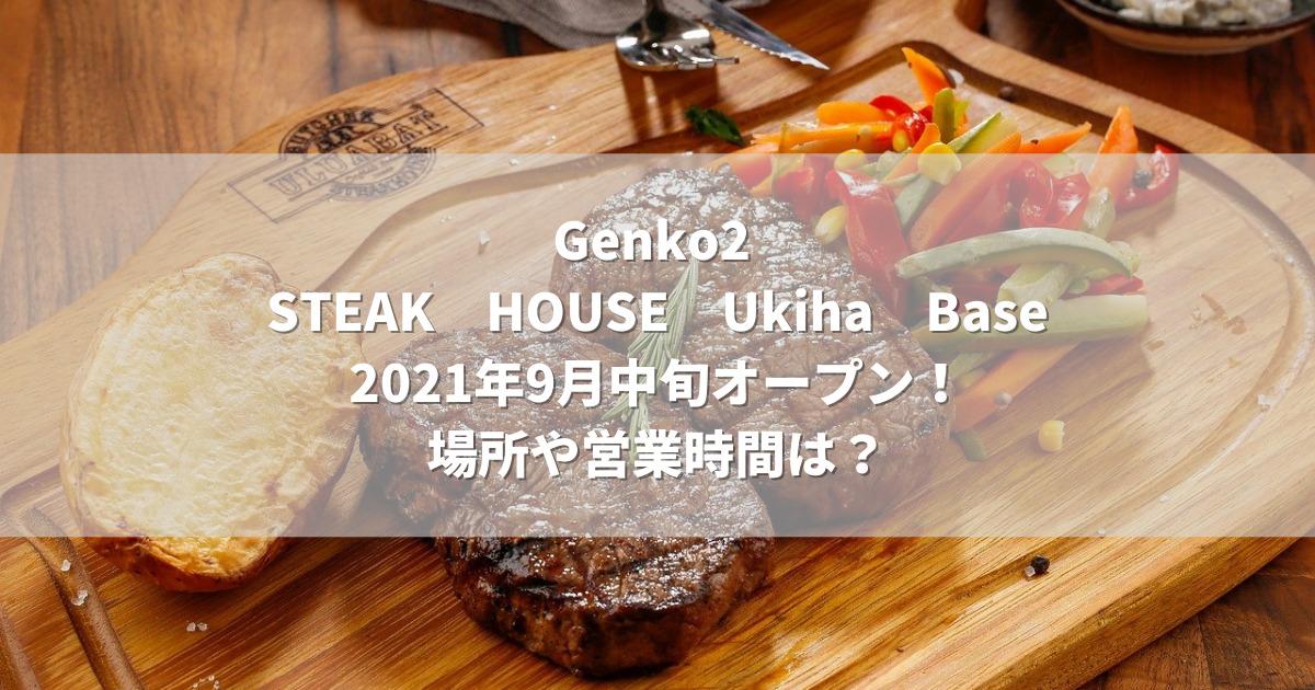 Genko2 STEAKHOUSEUkihaBase2021年9月中旬オープン!場所や営業時間は?